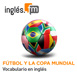 Fútbol y La Copa Mundial - Vocabulario en inglés audio/Mp3